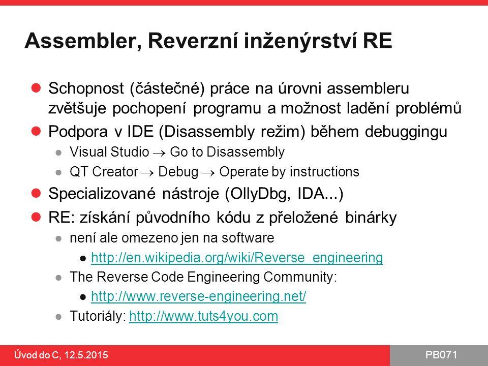 PB071 Úvod do C, 12.5.2015 Assembler, Reverzní inženýrství RE Schopnost (částečné) práce na úrovni assembleru zvětšuje pochopení programu a možnost ladění problémů Podpora v IDE (Disassembly režim) během debuggingu ●Visual Studio  Go to Disassembly ●QT Creator  Debug  Operate by instructions Specializované nástroje (OllyDbg, IDA...) RE: získání původního kódu z přeložené binárky ●není ale omezeno jen na software ●http://en.wikipedia.org/wiki/Reverse_engineeringhttp://en.wikipedia.org/wiki/Reverse_engineering ●The Reverse Code Engineering Community: ●http://www.reverse-engineering.net/http://www.reverse-engineering.net/ ●Tutoriály: http://www.tuts4you.comhttp://www.tuts4you.com