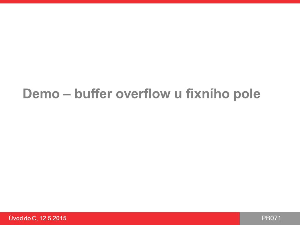 PB071 Úvod do C, 12.5.2015 Demo – buffer overflow u fixního pole
