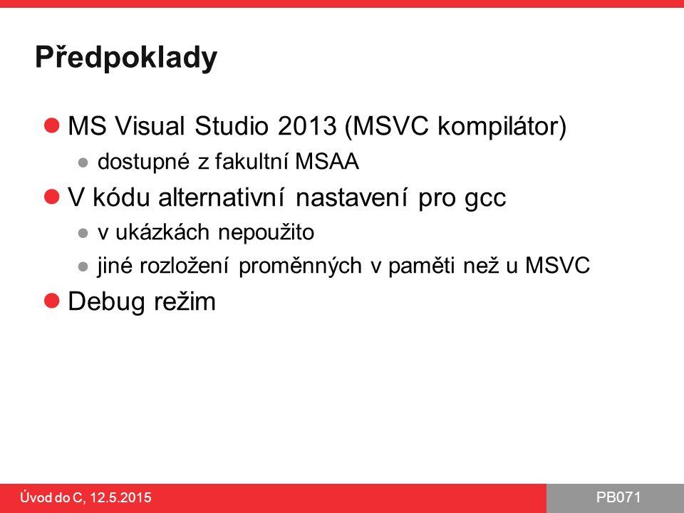PB071 Úvod do C, 12.5.2015 Předpoklady MS Visual Studio 2013 (MSVC kompilátor) ●dostupné z fakultní MSAA V kódu alternativní nastavení pro gcc ●v ukázkách nepoužito ●jiné rozložení proměnných v paměti než u MSVC Debug režim