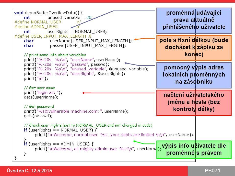 PB071 Úvod do C, 12.5.2015 void demoBufferOverflowData() { int unused_variable = 30; #define NORMAL_USER n #define ADMIN_USER a int userRights = NORMAL_USER; #define USER_INPUT_MAX_LENGTH 8 char userName[USER_INPUT_MAX_LENGTH]; char passwd[USER_INPUT_MAX_LENGTH]; // print some info about variables printf( %-20s: %p\n , userName , userName); printf( %-20s: %p\n , passwd , passwd); printf( %-20s: %p\n , unused_variable , &unused_variable); printf( %-20s: %p\n , userRights , &userRights); printf( \n ); // Get user name printf( login as: ); gets(userName); // Get password printf( %s@vulnerable.machine.com: , userName); gets(passwd); // Check user rights (set to NORMAL_USER and not changed in code) if (userRights == NORMAL_USER) { printf( \nWelcome, normal user %s , your rights are limited.\n\n , userName); } if (userRights == ADMIN_USER) { printf( \nWelcome, all mighty admin user %s !\n , userName); } načtení uživatelského jména a hesla (bez kontroly délky) výpis info uživatele dle proměnné s právem pole s fixní délkou (bude docházet k zápisu za konec) proměnná udávající práva aktuálně přihlášeného uživatele pomocný výpis adres lokálních proměnných na zásobníku