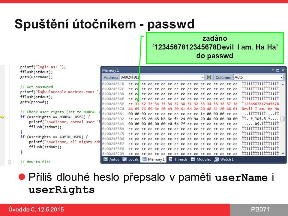 PB071 Úvod do C, 12.5.2015 Spuštění útočníkem - passwd Příliš dlouhé heslo přepsalo v paměti userName i userRights zadáno '1234567812345678Devil I am.