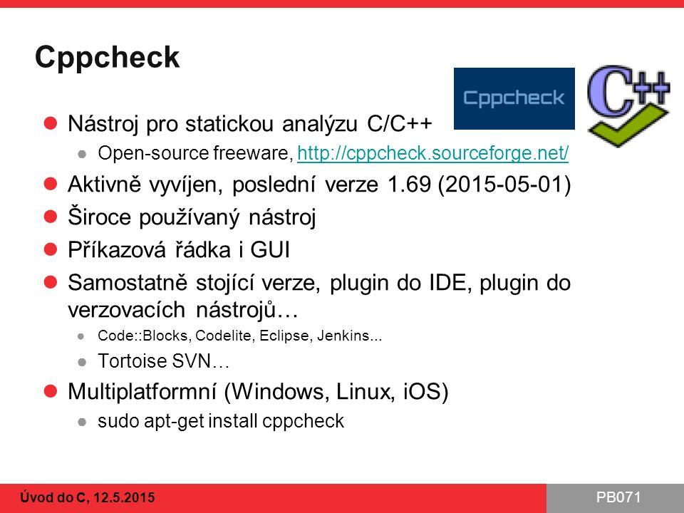 PB071 Cppcheck Nástroj pro statickou analýzu C/C++ ●Open-source freeware, http://cppcheck.sourceforge.net/http://cppcheck.sourceforge.net/ Aktivně vyvíjen, poslední verze 1.69 (2015-05-01) Široce používaný nástroj Příkazová řádka i GUI Samostatně stojící verze, plugin do IDE, plugin do verzovacích nástrojů… ●Code::Blocks, Codelite, Eclipse, Jenkins...