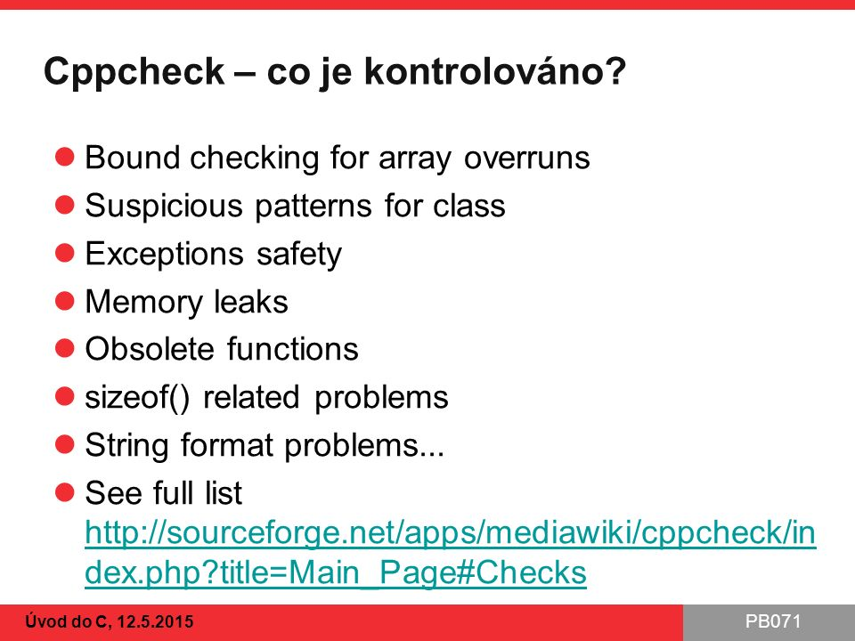 PB071 Cppcheck – co je kontrolováno? Bound checking for array overruns Suspicious patterns for class Exceptions safety Memory leaks Obsolete functions