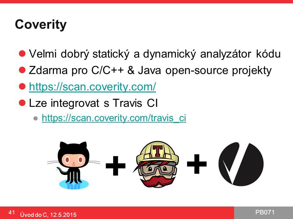 PB071 Coverity Velmi dobrý statický a dynamický analyzátor kódu Zdarma pro C/C++ & Java open-source projekty https://scan.coverity.com/ Lze integrovat s Travis CI ●https://scan.coverity.com/travis_cihttps://scan.coverity.com/travis_ci 41 Úvod do C, 12.5.2015 + +