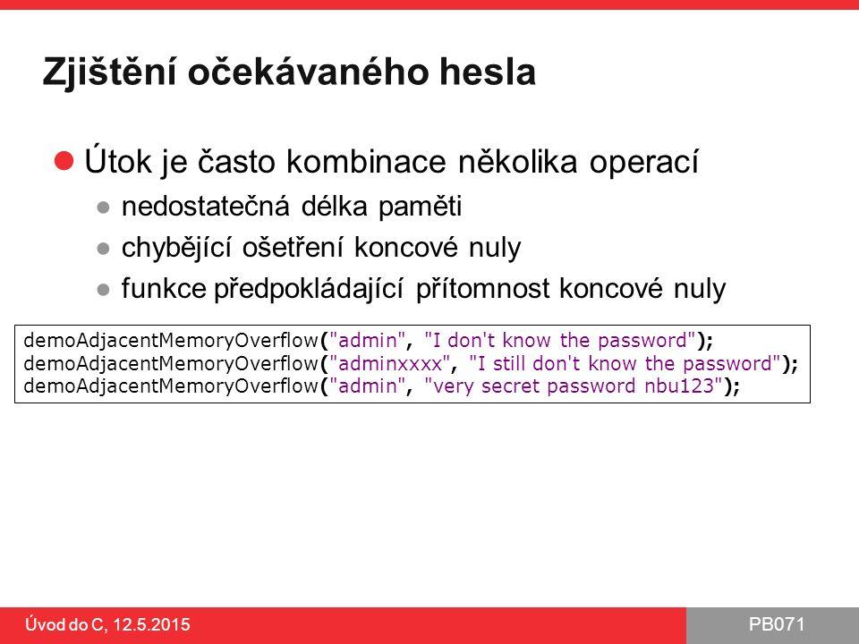 PB071 Úvod do C, 12.5.2015 Zjištění očekávaného hesla Útok je často kombinace několika operací ●nedostatečná délka paměti ●chybějící ošetření koncové nuly ●funkce předpokládající přítomnost koncové nuly demoAdjacentMemoryOverflow( admin , I don t know the password ); demoAdjacentMemoryOverflow( adminxxxx , I still don t know the password ); demoAdjacentMemoryOverflow( admin , very secret password nbu123 );