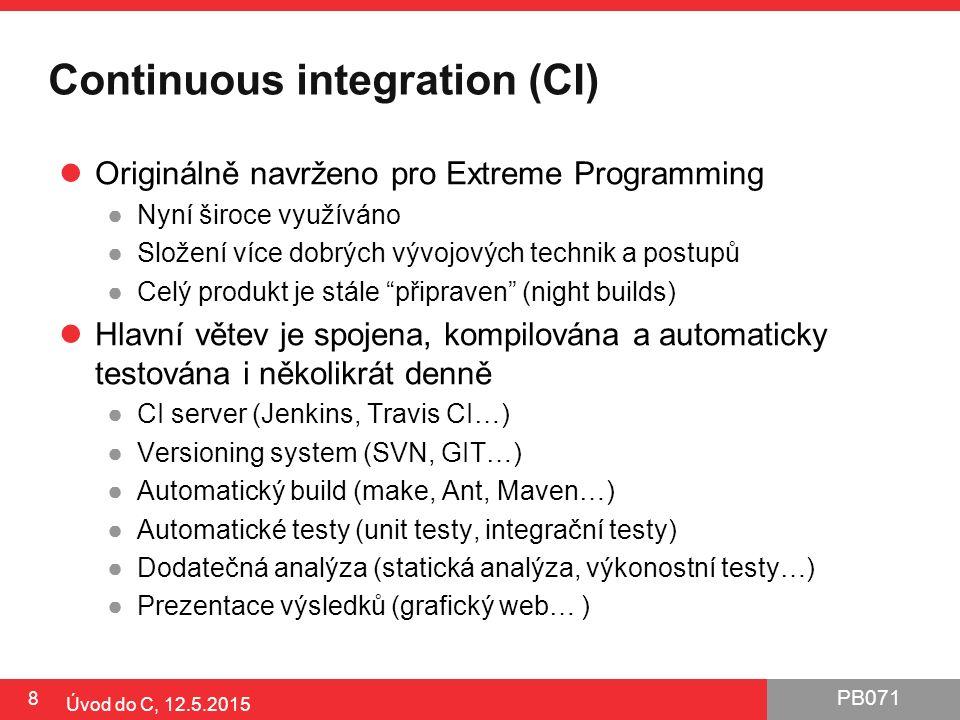 PB071 Continuous integration (CI) Originálně navrženo pro Extreme Programming ●Nyní široce využíváno ●Složení více dobrých vývojových technik a postupů ●Celý produkt je stále připraven (night builds) Hlavní větev je spojena, kompilována a automaticky testována i několikrát denně ●CI server (Jenkins, Travis CI…) ●Versioning system (SVN, GIT…) ●Automatický build (make, Ant, Maven…) ●Automatické testy (unit testy, integrační testy) ●Dodatečná analýza (statická analýza, výkonostní testy…) ●Prezentace výsledků (grafický web… ) 8 Úvod do C, 12.5.2015