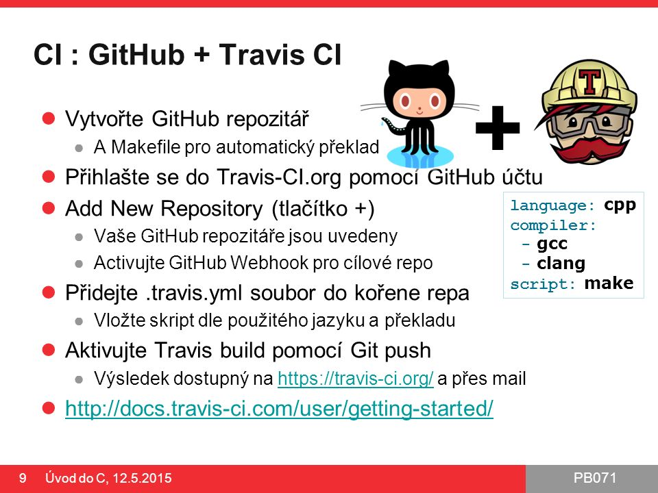 PB071 CI : GitHub + Travis CI Vytvořte GitHub repozitář ●A Makefile pro automatický překlad Přihlašte se do Travis-CI.org pomocí GitHub účtu Add New Repository (tlačítko +) ●Vaše GitHub repozitáře jsou uvedeny ●Activujte GitHub Webhook pro cílové repo Přidejte.travis.yml soubor do kořene repa ●Vložte skript dle použitého jazyku a překladu Aktivujte Travis build pomocí Git push ●Výsledek dostupný na https://travis-ci.org/ a přes mailhttps://travis-ci.org/ http://docs.travis-ci.com/user/getting-started/ 9 Úvod do C, 12.5.2015 + language: cpp compiler: - gcc - clang script: make