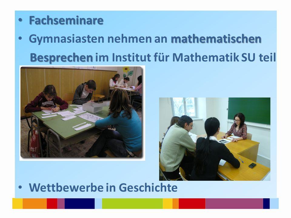 Fachseminare Fachseminare mathematischen Gymnasiasten nehmen an mathematischen Besprechen Besprechen im Institut für Mathematik SU teil Wettbewerbe in Geschichte