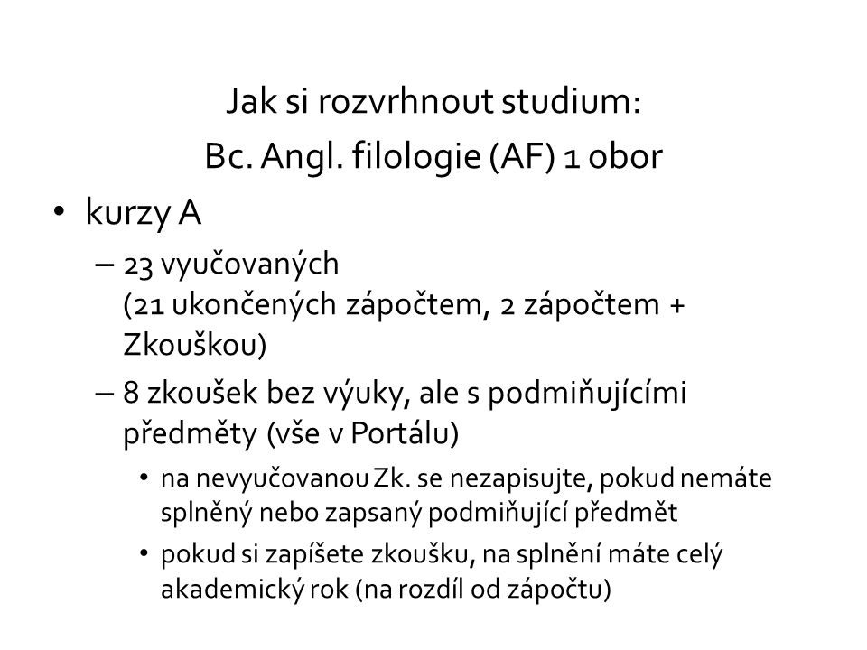 Jak si rozvrhnout studium: Bc. Angl. filologie (AF) 1 obor kurzy A – 23 vyučovaných (21 ukončených zápočtem, 2 zápočtem + Zkouškou) – 8 zkoušek bez vý