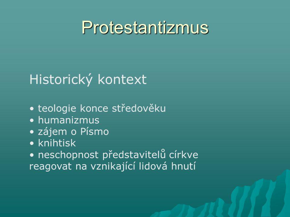 Protestantizmus Historický kontext teologie konce středověku humanizmus zájem o Písmo knihtisk neschopnost představitelů církve reagovat na vznikající
