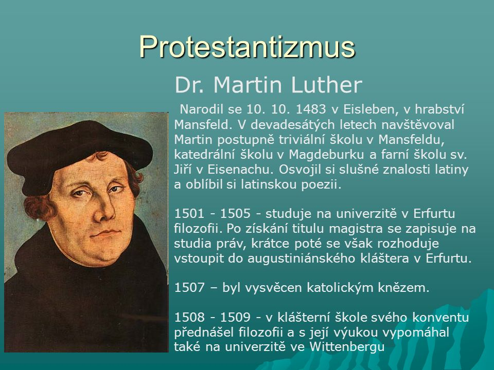 Protestantizmus Dr. Martin Luther Narodil se 10. 10. 1483 v Eisleben, v hrabství Mansfeld. V devadesátých letech navštěvoval Martin postupně triviální