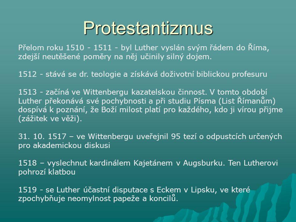 Protestantizmus Přelom roku 1510 - 1511 - byl Luther vyslán svým řádem do Říma, zdejší neutěšené poměry na něj učinily silný dojem. 1512 - stává se dr