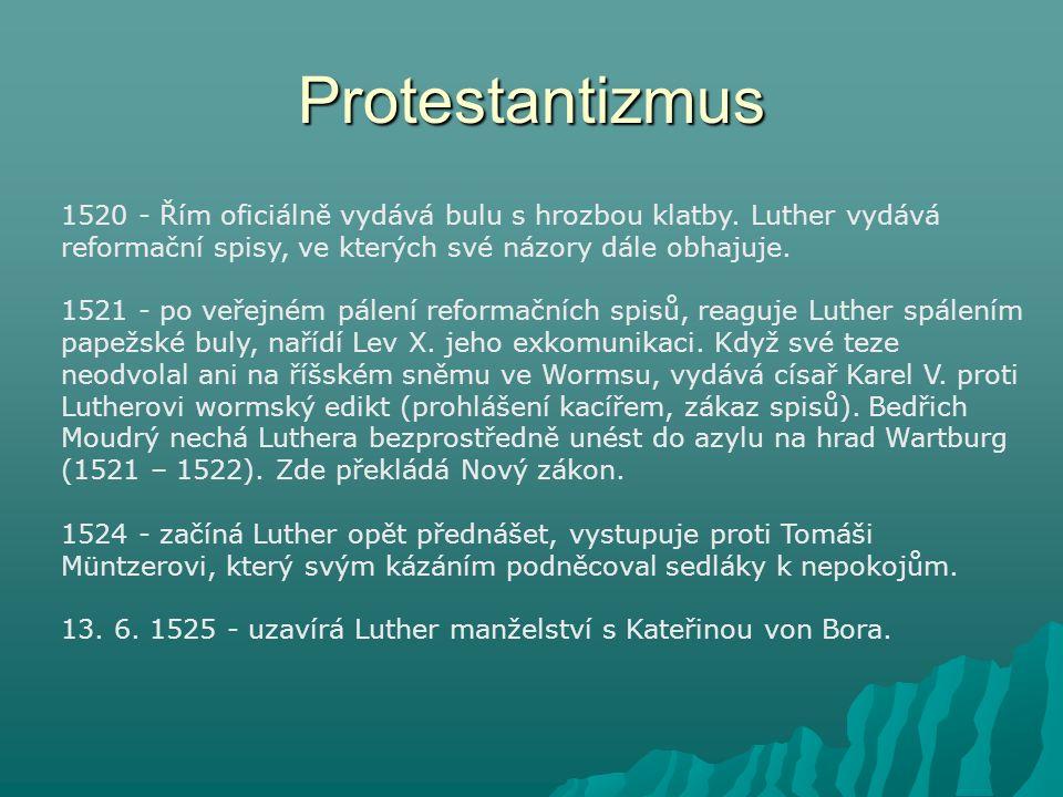 Protestantizmus 1520 - Řím oficiálně vydává bulu s hrozbou klatby. Luther vydává reformační spisy, ve kterých své názory dále obhajuje. 1521 - po veře
