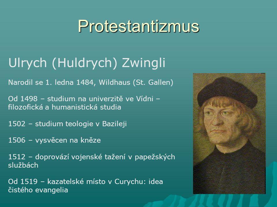 Protestantizmus Ulrych (Huldrych) Zwingli Narodil se 1. ledna 1484, Wildhaus (St. Gallen) Od 1498 – studium na univerzitě ve Vídni – filozofická a hum