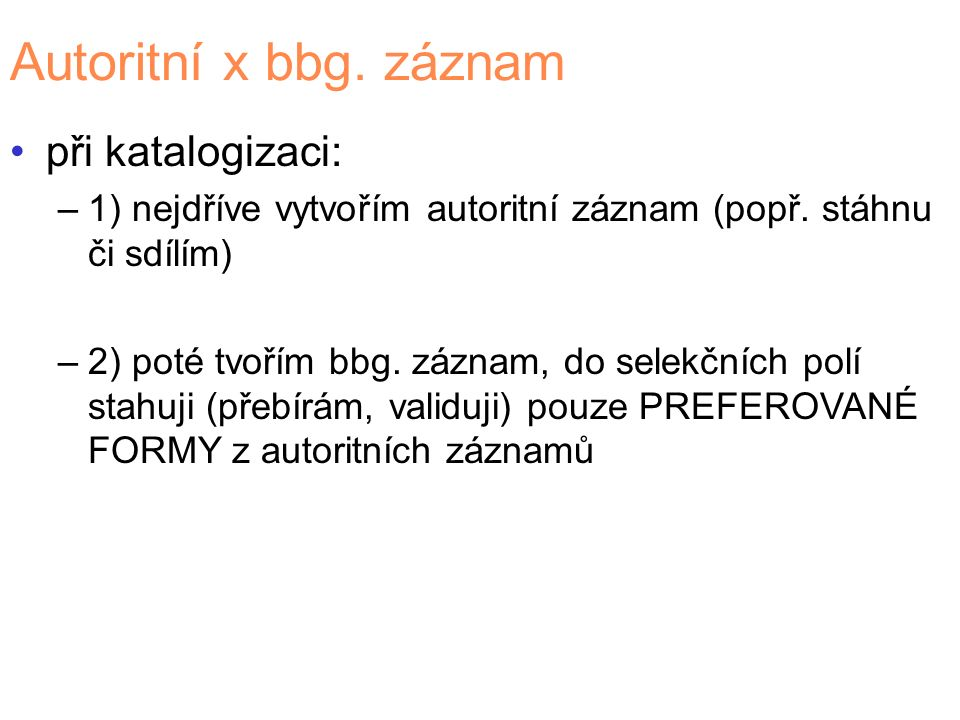 Autoritní x bbg. záznam při katalogizaci: –1) nejdříve vytvořím autoritní záznam (popř. stáhnu či sdílím) –2) poté tvořím bbg. záznam, do selekčních p