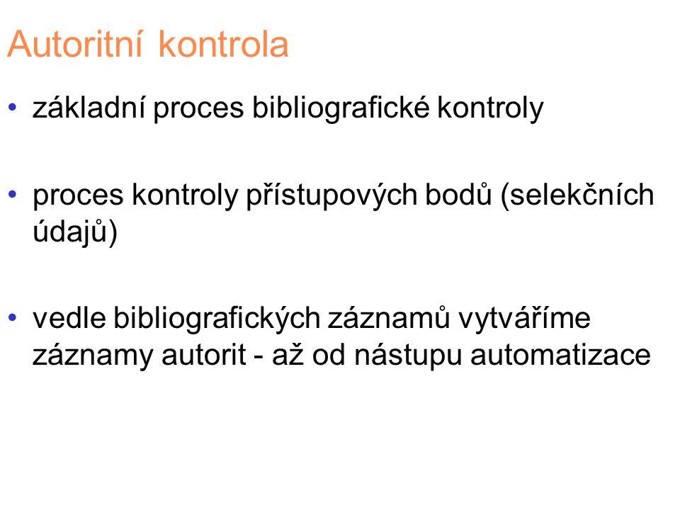 Autoritní kontrola základní proces bibliografické kontroly proces kontroly přístupových bodů (selekčních údajů) vedle bibliografických záznamů vytváříme záznamy autorit - až od nástupu automatizace
