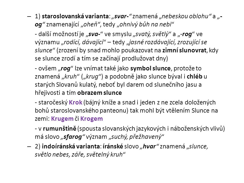 """– 1) staroslovanská varianta: """"svar-"""" znamená """"nebeskou oblohu"""" a """"- og"""" znamenající """"oheň"""", tedy """"ohnivý bůh na nebi"""" - další možností je """"sva-"""" ve s"""