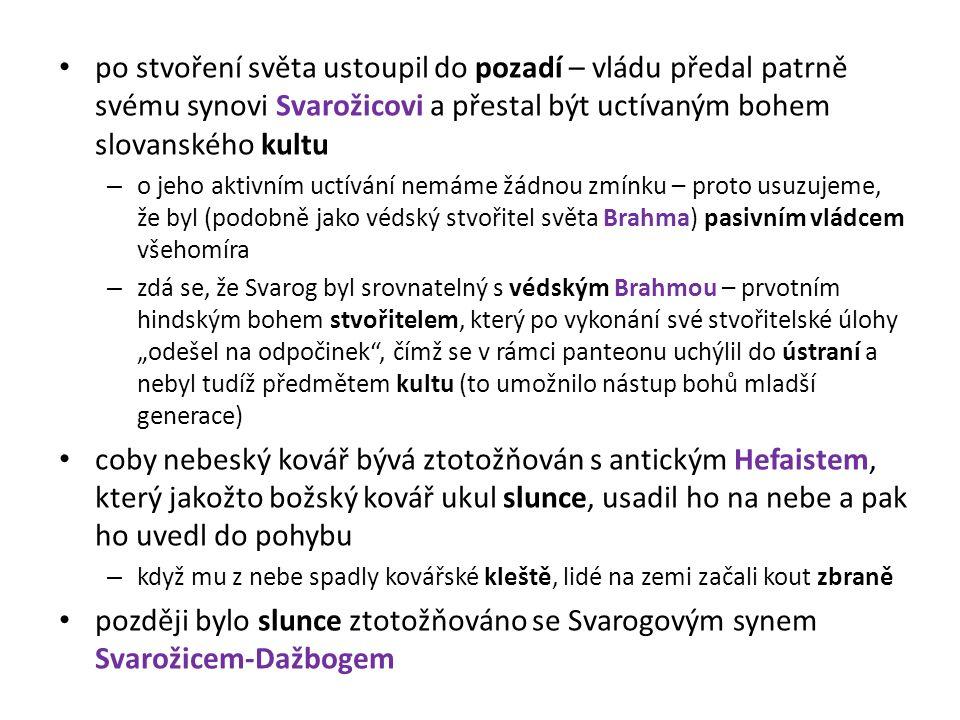 po stvoření světa ustoupil do pozadí – vládu předal patrně svému synovi Svarožicovi a přestal být uctívaným bohem slovanského kultu – o jeho aktivním