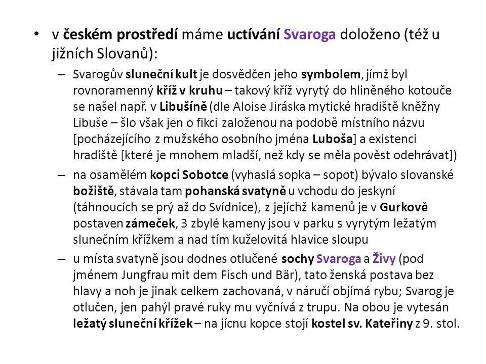 v českém prostředí máme uctívání Svaroga doloženo (též u jižních Slovanů): – Svarogův sluneční kult je dosvědčen jeho symbolem, jímž byl rovnoramenný