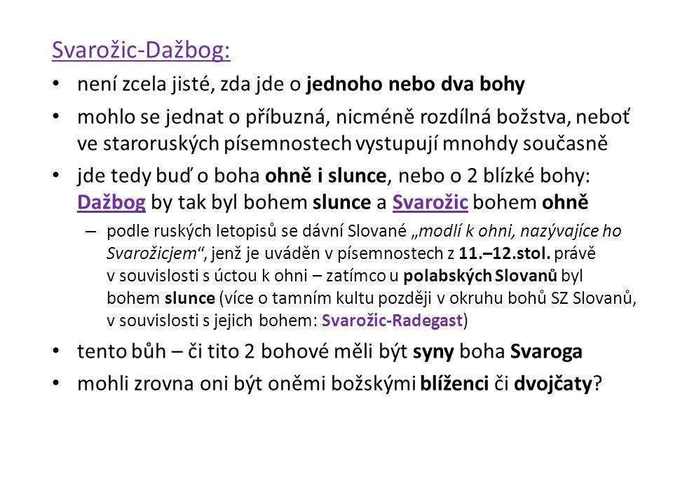 Svarožic-Dažbog: není zcela jisté, zda jde o jednoho nebo dva bohy mohlo se jednat o příbuzná, nicméně rozdílná božstva, neboť ve staroruských písemno