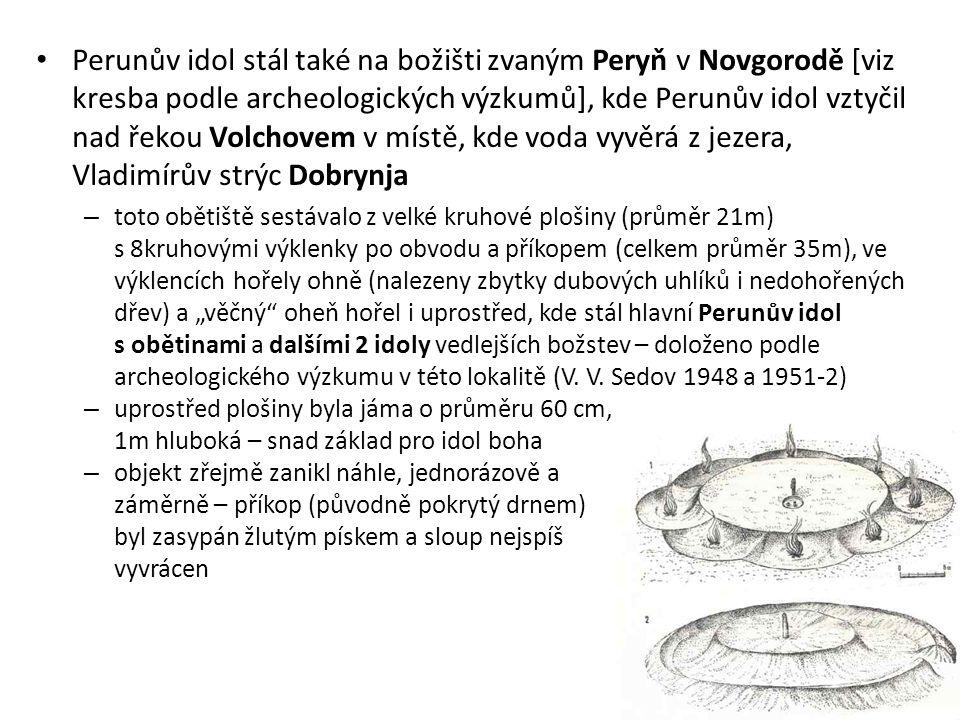 Perunův idol stál také na božišti zvaným Peryň v Novgorodě [viz kresba podle archeologických výzkumů], kde Perunův idol vztyčil nad řekou Volchovem v