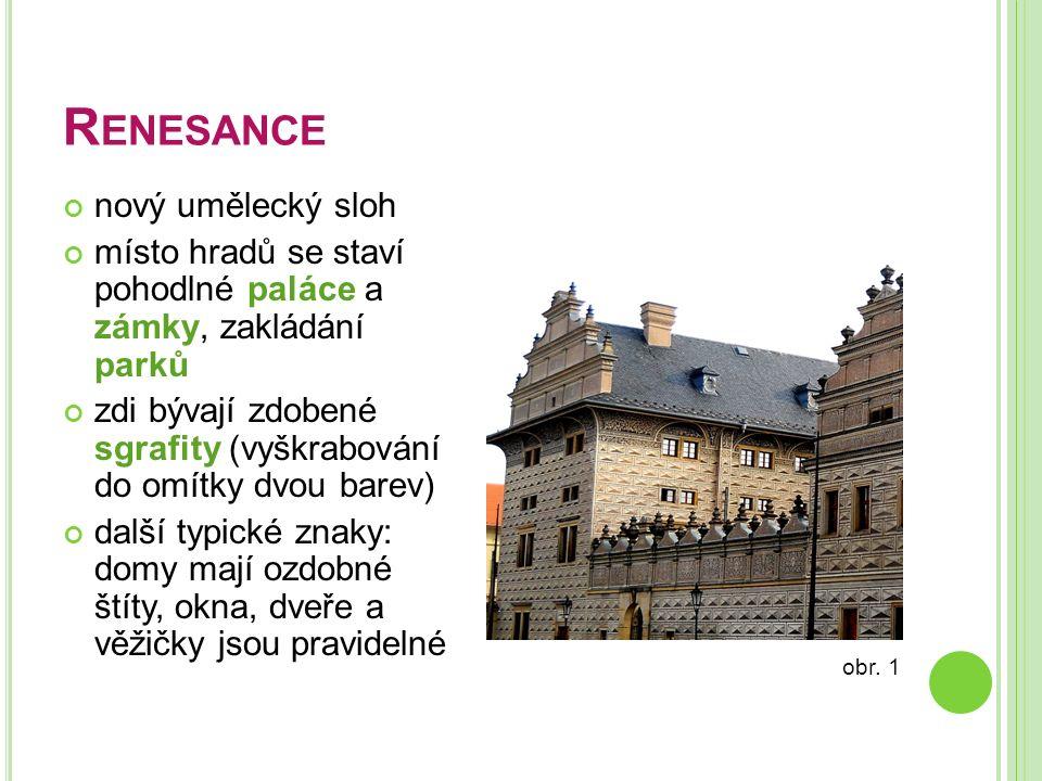 R ENESANCE nový umělecký sloh místo hradů se staví pohodlné paláce a zámky, zakládání parků zdi bývají zdobené sgrafity (vyškrabování do omítky dvou b