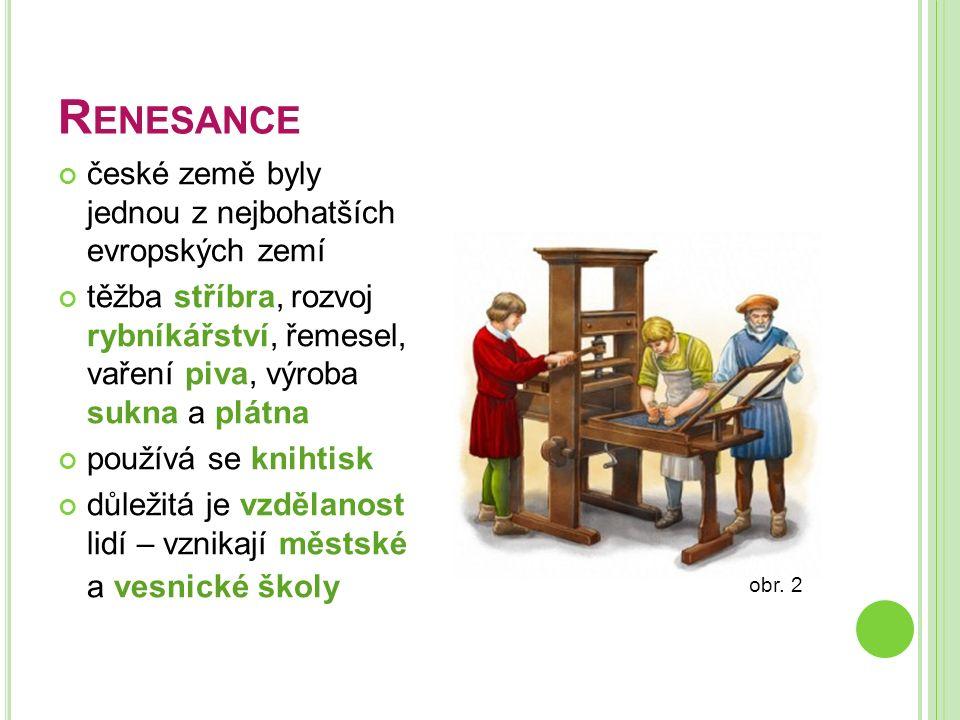 R ENESANCE české země byly jednou z nejbohatších evropských zemí těžba stříbra, rozvoj rybníkářství, řemesel, vaření piva, výroba sukna a plátna použí