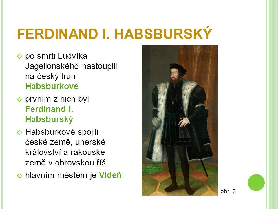FERDINAND I. HABSBURSKÝ po smrti Ludvíka Jagellonského nastoupili na český trůn Habsburkové prvním z nich byl Ferdinand I. Habsburský Habsburkové spoj