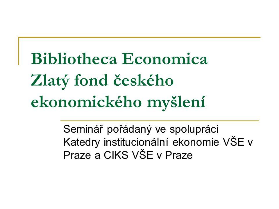 Bibliotheca Economica Zlatý fond českého ekonomického myšlení Seminář pořádaný ve spolupráci Katedry institucionální ekonomie VŠE v Praze a CIKS VŠE v Praze