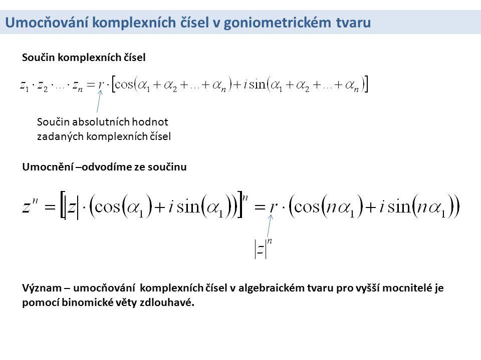 Umocňování komplexních čísel v goniometrickém tvaru Součin komplexních čísel Součin absolutních hodnot zadaných komplexních čísel Umocnění –odvodíme ze součinu Význam – umocňování komplexních čísel v algebraickém tvaru pro vyšší mocnitelé je pomocí binomické věty zdlouhavé.