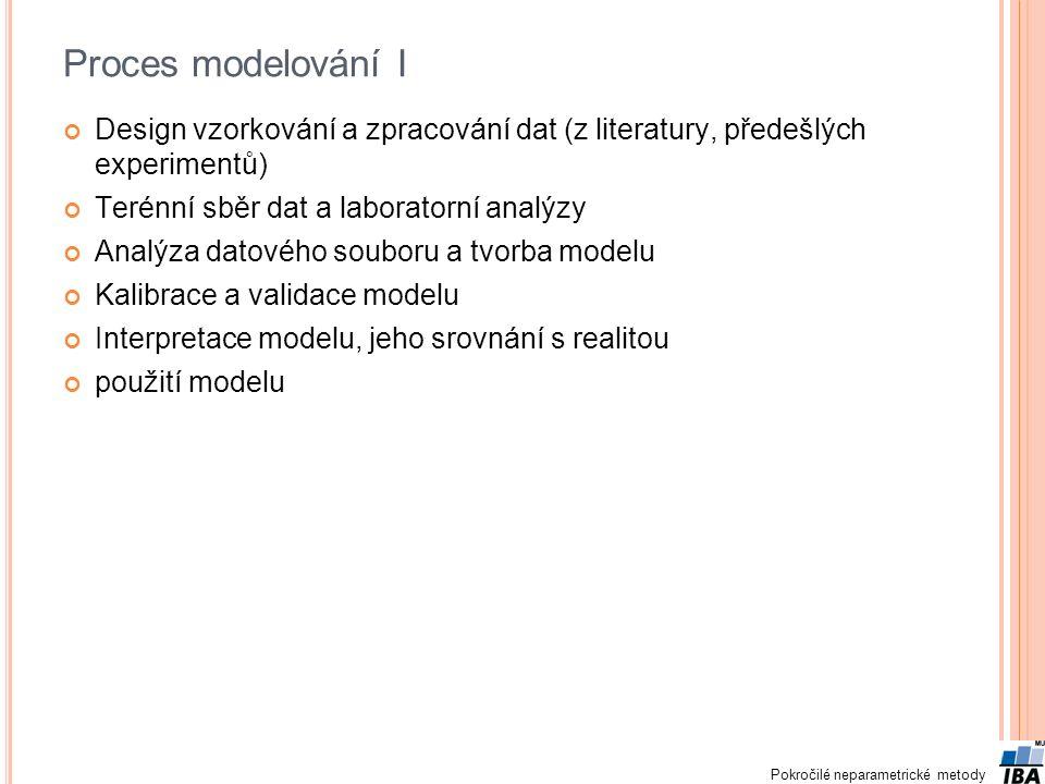 Pokročilé neparametrické metody Proces modelování I Design vzorkování a zpracování dat (z literatury, předešlých experimentů) Terénní sběr dat a laboratorní analýzy Analýza datového souboru a tvorba modelu Kalibrace a validace modelu Interpretace modelu, jeho srovnání s realitou použití modelu