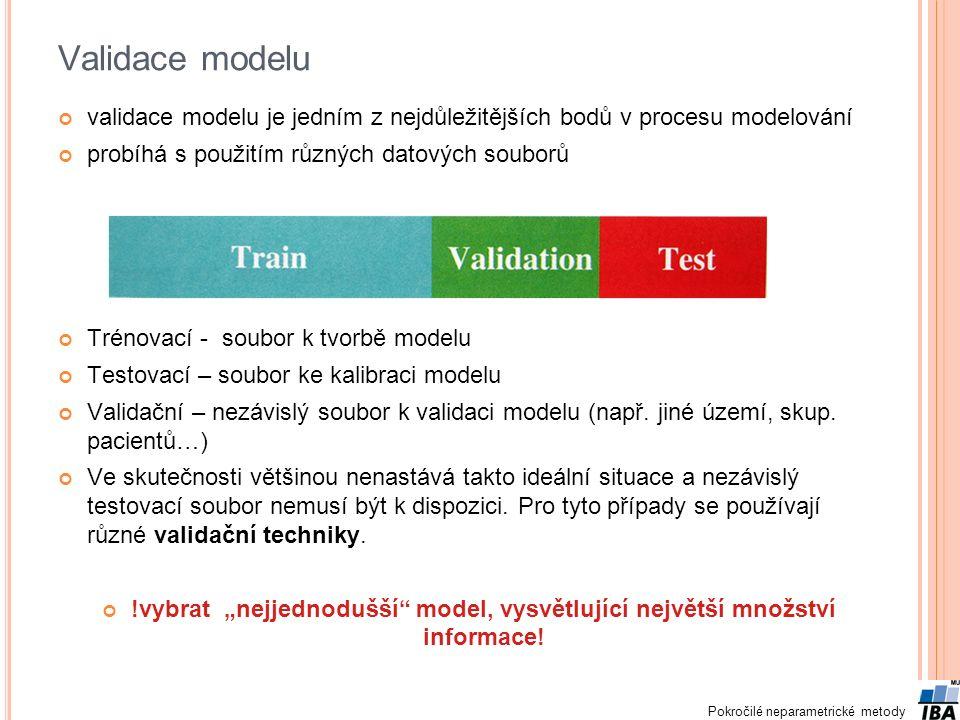 Pokročilé neparametrické metody Validace modelu validace modelu je jedním z nejdůležitějších bodů v procesu modelování probíhá s použitím různých datových souborů Trénovací - soubor k tvorbě modelu Testovací – soubor ke kalibraci modelu Validační – nezávislý soubor k validaci modelu (např.