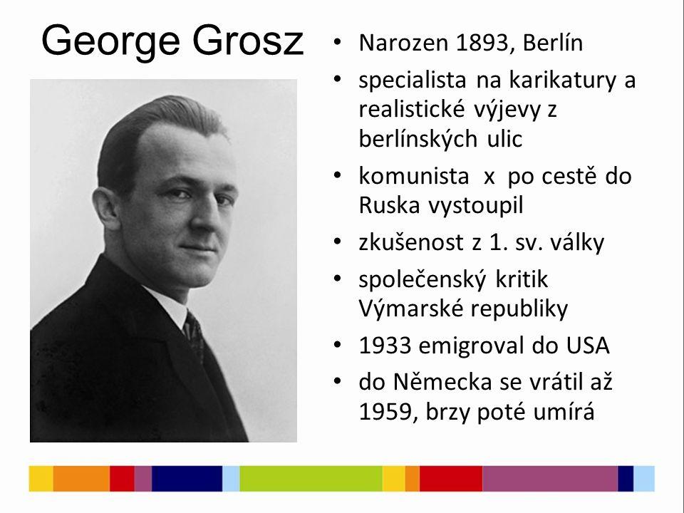 George Grosz Narozen 1893, Berlín specialista na karikatury a realistické výjevy z berlínských ulic komunista x po cestě do Ruska vystoupil zkušenost z 1.