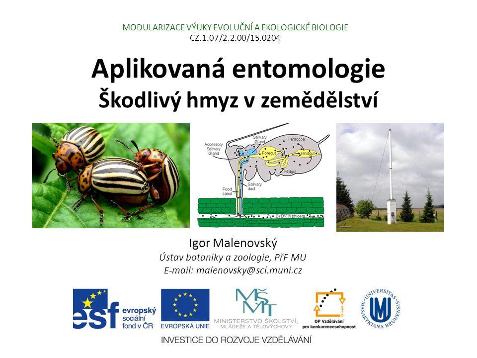 Aplikovaná entomologie Škodlivý hmyz v zemědělství Igor Malenovský Ústav botaniky a zoologie, PřF MU E-mail: malenovsky@sci.muni.cz MODULARIZACE VÝUKY EVOLUČNÍ A EKOLOGICKÉ BIOLOGIE CZ.1.07/2.2.00/15.0204