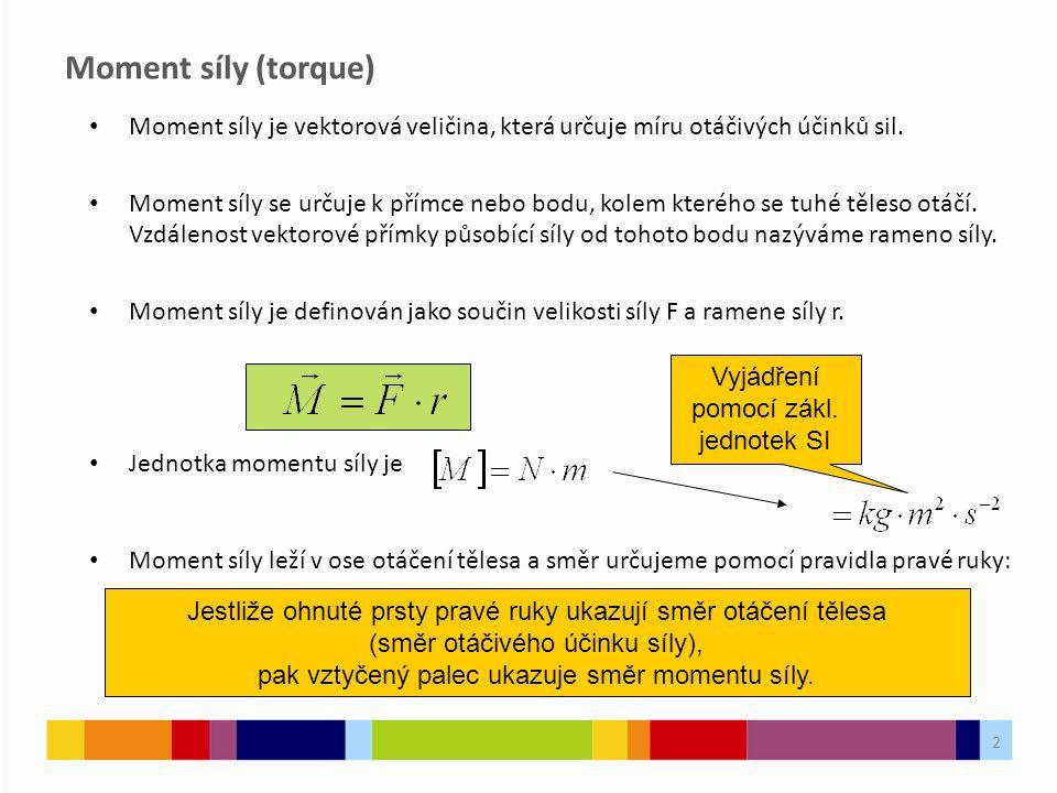 2 Moment síly (torque) Moment síly je vektorová veličina, která určuje míru otáčivých účinků sil. Moment síly se určuje k přímce nebo bodu, kolem kter