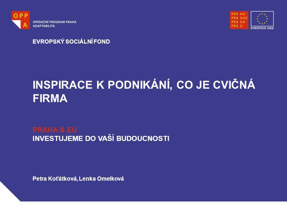 INSPIRACE K PODNIKÁNÍ, CO JE CVIČNÁ FIRMA EVROPSKÝ SOCIÁLNÍ FOND PRAHA & EU INVESTUJEME DO VAŠÍ BUDOUCNOSTI Petra Koťátková, Lenka Omelková