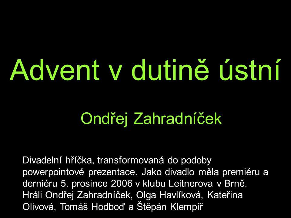 Advent v dutině ústní Ondřej Zahradníček Divadelní hříčka, transformovaná do podoby powerpointové prezentace. Jako divadlo měla premiéru a derniéru 5.