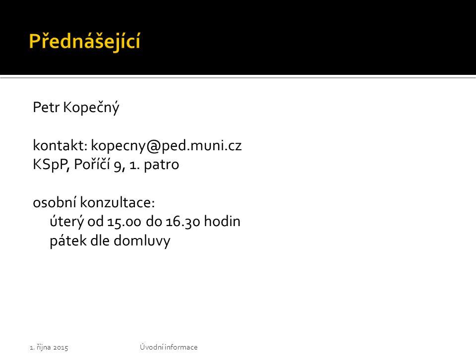 Petr Kopečný kontakt: kopecny@ped.muni.cz KSpP, Poříčí 9, 1. patro osobní konzultace: úterý od 15.00 do 16.30 hodin pátek dle domluvy 1. října 2015Úvo