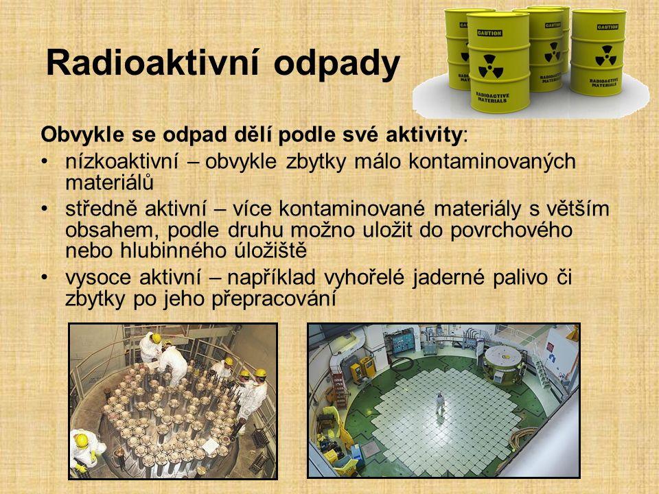 Radioaktivní odpady Obvykle se odpad dělí podle své aktivity: nízkoaktivní – obvykle zbytky málo kontaminovaných materiálů středně aktivní – více kontaminované materiály s větším obsahem, podle druhu možno uložit do povrchového nebo hlubinného úložiště vysoce aktivní – například vyhořelé jaderné palivo či zbytky po jeho přepracování