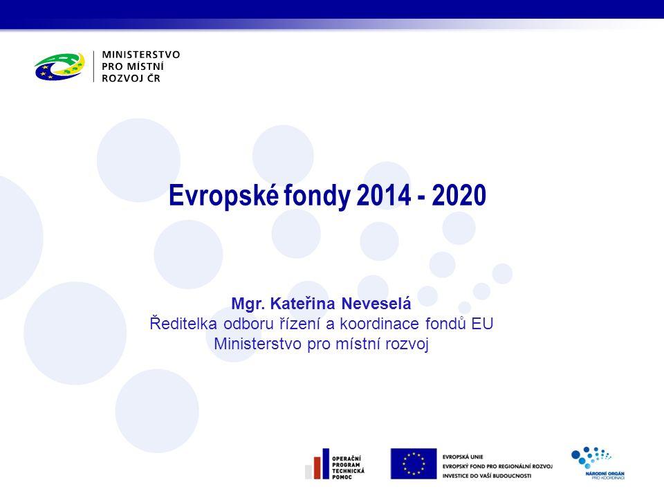 Evropské fondy 2014 - 2020 Mgr. Kateřina Neveselá Ředitelka odboru řízení a koordinace fondů EU Ministerstvo pro místní rozvoj