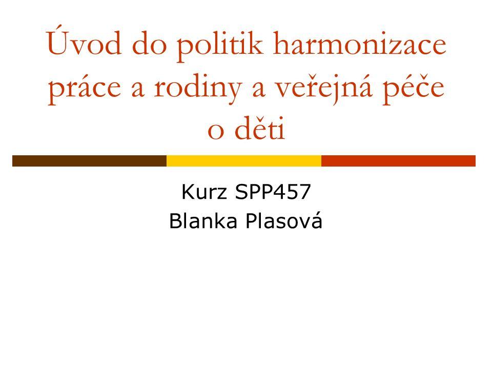 Úvod do politik harmonizace práce a rodiny a veřejná péče o děti Kurz SPP457 Blanka Plasová