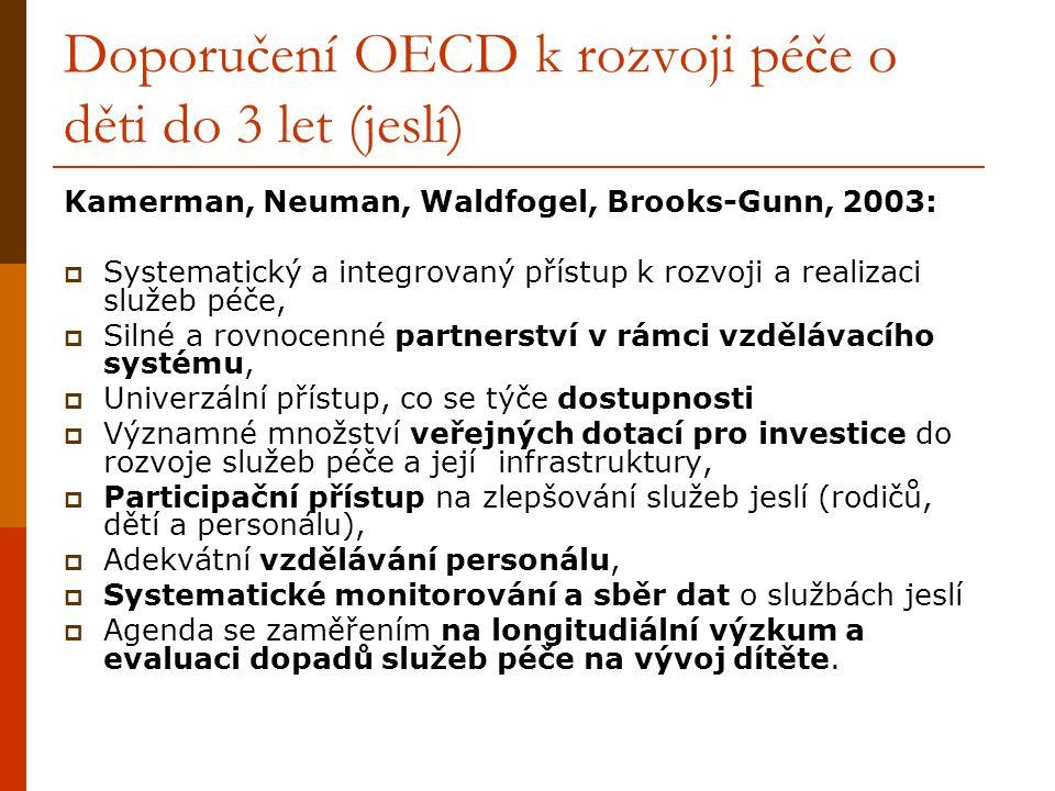 Doporučení OECD k rozvoji péče o děti do 3 let (jeslí) Kamerman, Neuman, Waldfogel, Brooks-Gunn, 2003:  Systematický a integrovaný přístup k rozvoji a realizaci služeb péče,  Silné a rovnocenné partnerství v rámci vzdělávacího systému,  Univerzální přístup, co se týče dostupnosti  Významné množství veřejných dotací pro investice do rozvoje služeb péče a její infrastruktury,  Participační přístup na zlepšování služeb jeslí (rodičů, dětí a personálu),  Adekvátní vzdělávání personálu,  Systematické monitorování a sběr dat o službách jeslí  Agenda se zaměřením na longitudiální výzkum a evaluaci dopadů služeb péče na vývoj dítěte.