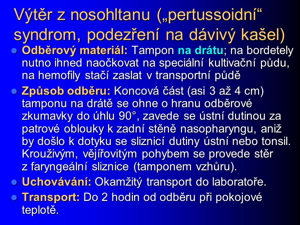 """Výtěr z nosohltanu (""""pertussoidní syndrom, podezření na dávivý kašel) Odběrový materiál: Tampon na drátu; na bordetely nutno ihned naočkovat na speciální kultivační půdu, na hemofily stačí zaslat v transportní půdě Odběrový materiál: Tampon na drátu; na bordetely nutno ihned naočkovat na speciální kultivační půdu, na hemofily stačí zaslat v transportní půdě Způsob odběru: Koncová část (asi 3 až 4 cm) tamponu na drátě se ohne o hranu odběrové zkumavky do úhlu 90°, zavede se ústní dutinou za patrové oblouky k zadní stěně nasopharyngu, aniž by došlo k dotyku se sliznicí dutiny ústní nebo tonsil."""
