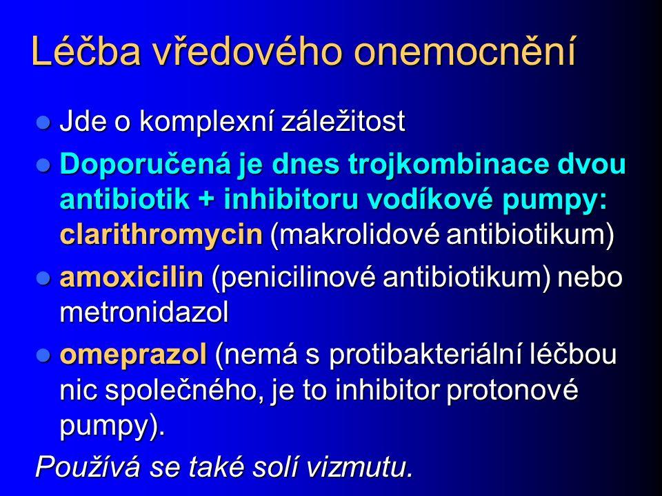 Léčba vředového onemocnění Jde o komplexní záležitost Jde o komplexní záležitost Doporučená je dnes trojkombinace dvou antibiotik + inhibitoru vodíkové pumpy: clarithromycin (makrolidové antibiotikum) Doporučená je dnes trojkombinace dvou antibiotik + inhibitoru vodíkové pumpy: clarithromycin (makrolidové antibiotikum) amoxicilin (penicilinové antibiotikum) nebo metronidazol amoxicilin (penicilinové antibiotikum) nebo metronidazol omeprazol (nemá s protibakteriální léčbou nic společného, je to inhibitor protonové pumpy).