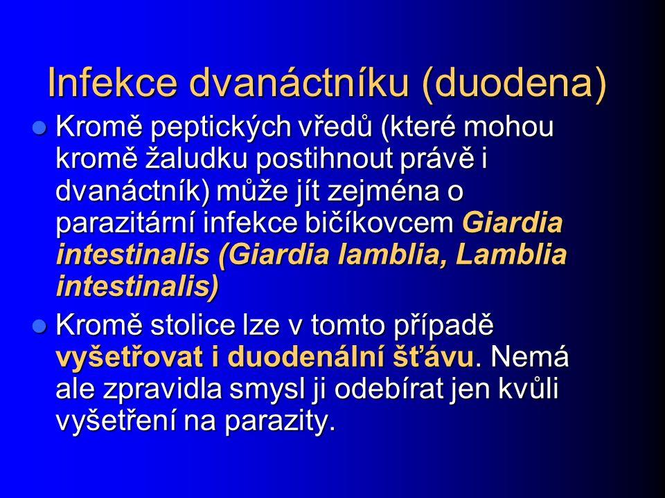Infekce dvanáctníku (duodena) Kromě peptických vředů (které mohou kromě žaludku postihnout právě i dvanáctník) může jít zejména o parazitární infekce bičíkovcem Giardia intestinalis (Giardia lamblia, Lamblia intestinalis) Kromě peptických vředů (které mohou kromě žaludku postihnout právě i dvanáctník) může jít zejména o parazitární infekce bičíkovcem Giardia intestinalis (Giardia lamblia, Lamblia intestinalis) Kromě stolice lze v tomto případě vyšetřovat i duodenální šťávu.