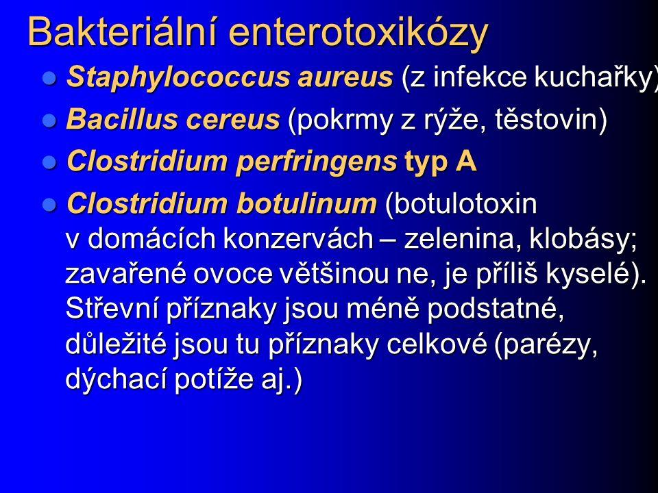 Bakteriální enterotoxikózy Staphylococcus aureus (z infekce kuchařky) Staphylococcus aureus (z infekce kuchařky) Bacillus cereus (pokrmy z rýže, těstovin) Bacillus cereus (pokrmy z rýže, těstovin) Clostridium perfringens typ A Clostridium perfringens typ A Clostridium botulinum (botulotoxin v domácích konzervách – zelenina, klobásy; zavařené ovoce většinou ne, je příliš kyselé).