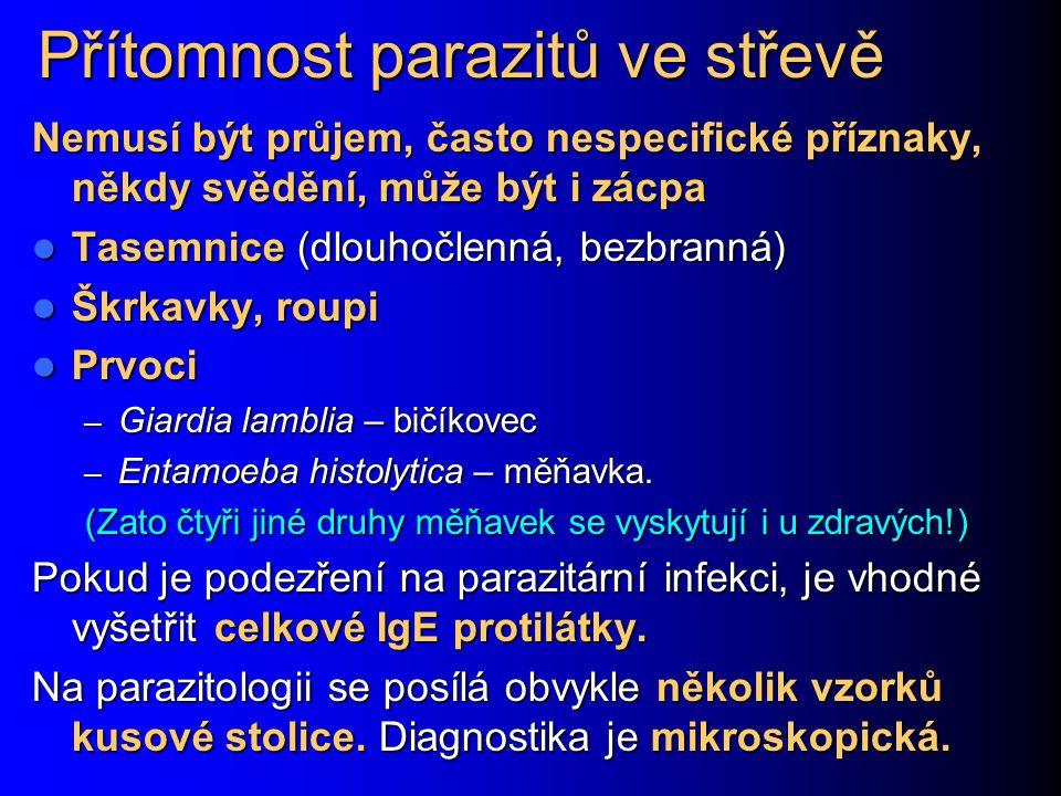 Přítomnost parazitů ve střevě Nemusí být průjem, často nespecifické příznaky, někdy svědění, může být i zácpa Tasemnice (dlouhočlenná, bezbranná) Tasemnice (dlouhočlenná, bezbranná) Škrkavky, roupi Škrkavky, roupi Prvoci Prvoci – Giardia lamblia – bičíkovec – Entamoeba histolytica – měňavka.