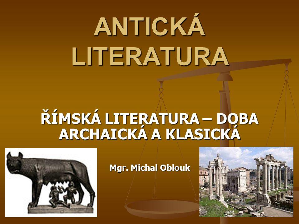 ANTICKÁ LITERATURA ŘÍMSKÁ LITERATURA – DOBA ARCHAICKÁ A KLASICKÁ Mgr. Michal Oblouk