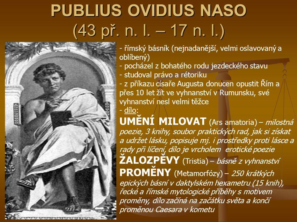 PUBLIUS OVIDIUS NASO (43 př. n. l. – 17 n. l.) - římský básník (nejnadanější, velmi oslavovaný a oblíbený) - pocházel z bohatého rodu jezdeckého stavu