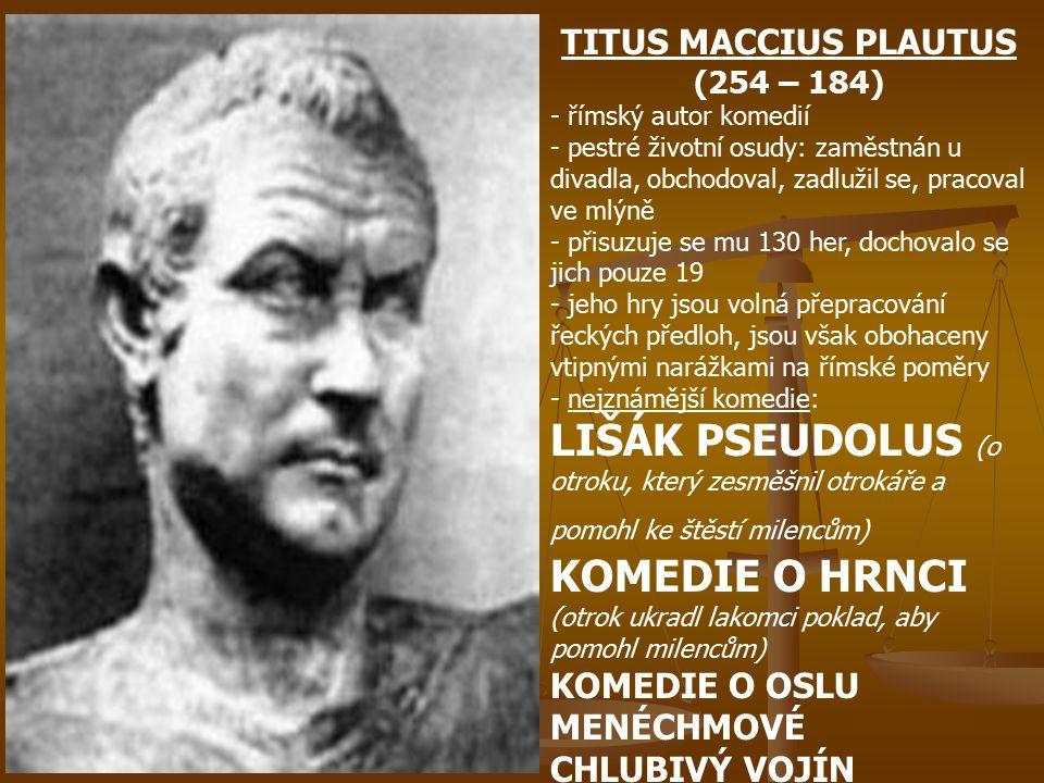 MARCUS PORCIUS CATO (234 – 149) - římský spisovatel, politik, voják a řečník, jako první psal spisy latinsky, jeho projevy prosluly svou propagací všeho římského a odmítáním cizího - především řeckého vlivu, dílo: POČÁTKY (7 knih o nejstarších dějinách Říma), O ROLNICTVÍ (odborný spis) QUINTUS ENNIUS (239 – 189) - římský epický a tragický básník, je považován za otce římské literatury, jeho hlavním dílem je historický epos ANÁLY (zachováno 550 veršů), v němž se snažil vylíčit římské dějiny od počátků až do současnosti